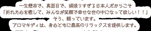 一生懸命で、真面目で、頑張りすぎる日本人だからこそ 「折れた心を癒して、みんなが笑顔で幸せな世の中になって欲しい!!」そう、願っています。アロマキディは、身心ともに最高のリラックスを提供します。